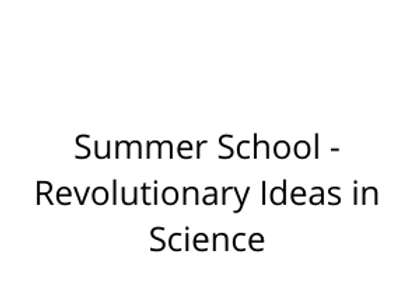 Summer School - Revolutionary Ideas in Science