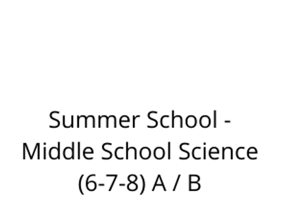 Summer School - Middle School Science (6-7-8) A / B