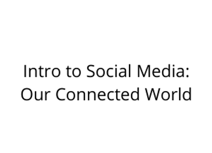 Intro to Social Media: Our Connected World