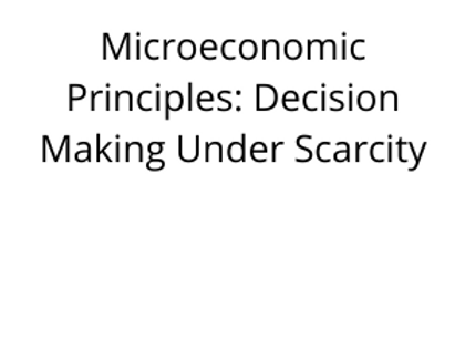 Microeconomic Principles: Decision Making Under Scarcity