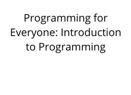 Programming for Everyone: Introduction to Programming