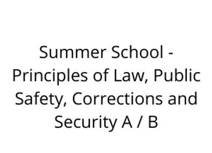 Summer School - Principles of Law, Public Safety, Corrections and Security A / B