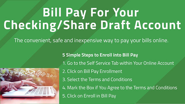 Bill Pay For Your Checking/Share Draft Account. The convenient, safe and inexpensive way to pay yor bills online. Five simple steps to enroll into Bill Pay. 1. Go to the Self Service tab wihin your Online Account. 2. Clic on Bill Pay Enrollment. 3. Select te Terms and Conditions. 4. Mark the Box if you agree to the Terms and Conditions. 5. Click on Enroll in Bill Pay.