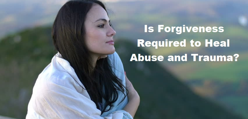 Is Forgiveness Required to Heal Abuse & Trauma?