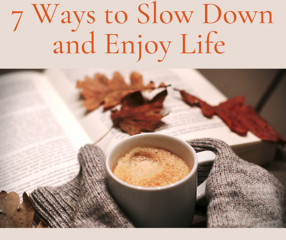 7 Ways to Slow Down and Enjoy Life