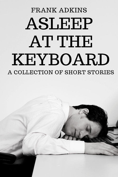Asleep at the Keyboard: A Collection of Short Stories by Frank Adkins