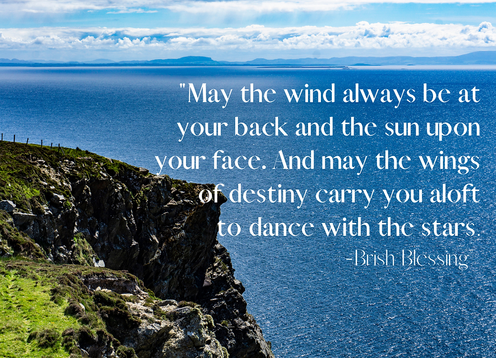 May the wind always be at your back and the sun upon your face. And may the wings of destiny carry you aloft to dance with the stars. Irish Blessing