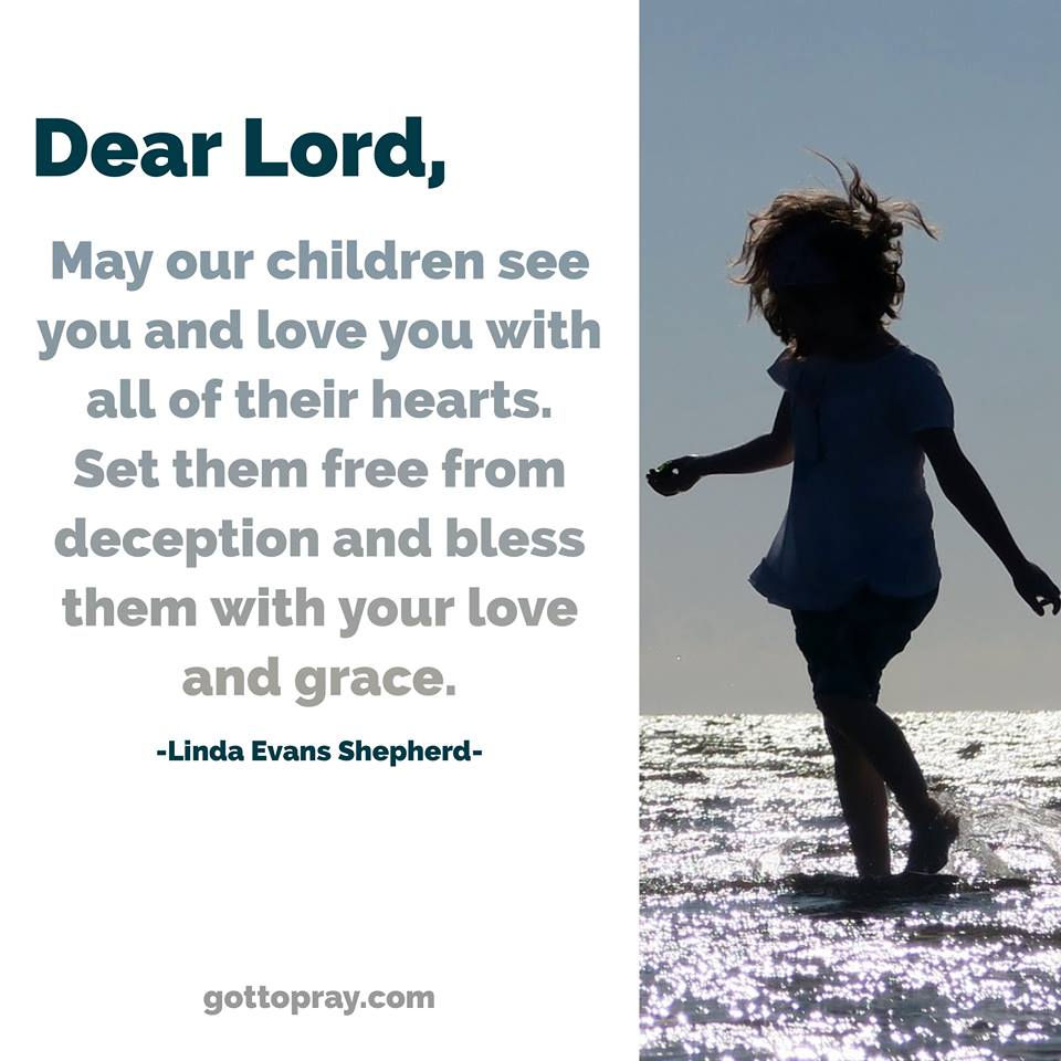 Dear Lord, may our children see you & love you with all their hearts. Set them free from deception and bless them with your love and grace.