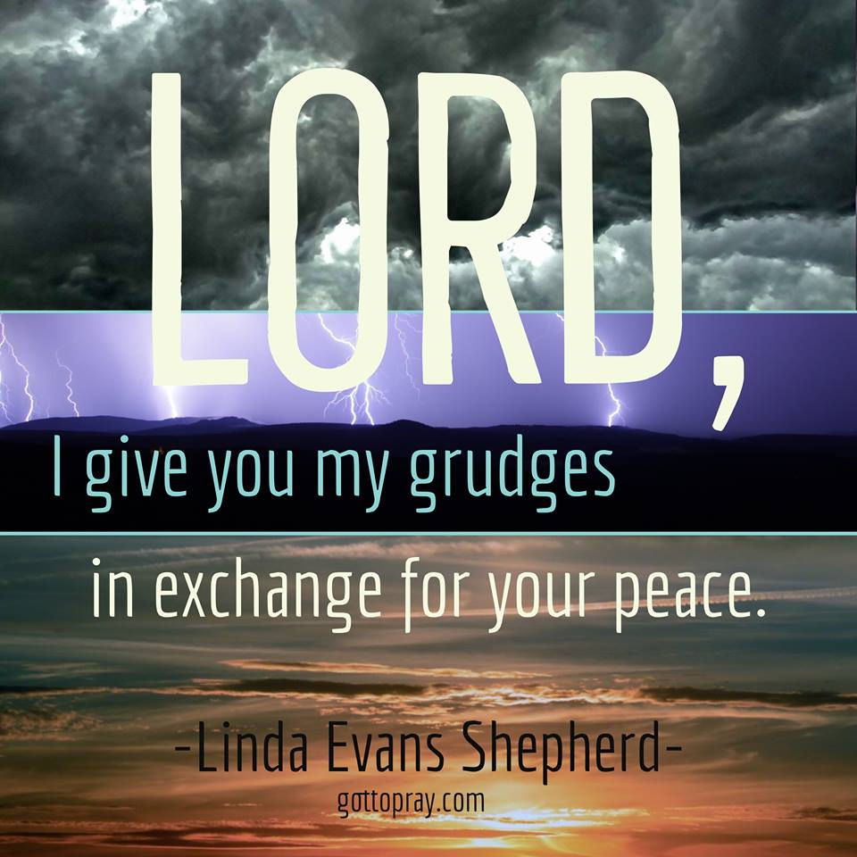 Lord, I give you my grudges in exchange for your peace.