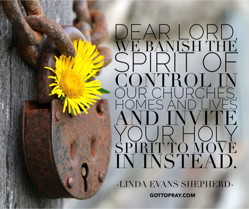 Dear Lord, we banish the spirit of control in our churches, homes, lives, and invite your Holy Spirit to move instead.