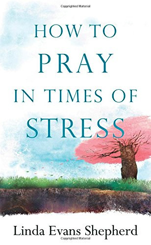 How to Pray in times of Stress by Linda Evans Shepherd