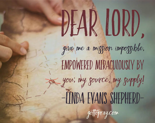 Dear Lord, give me a mission impossible, empowered miraculously by YOU, my source, my supply!