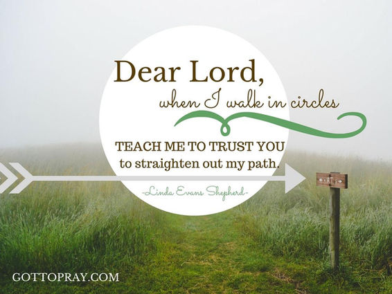 Lord, when I walk in circles TEACH ME to trust you to straighten my path.