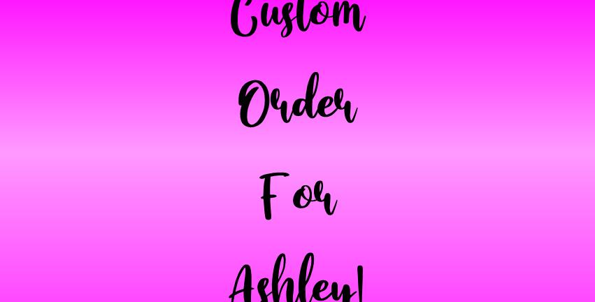 Custom Order for Ashley W!