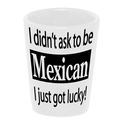 """""""I Didn't Ask To Be Mexican"""" Shot Glass"""