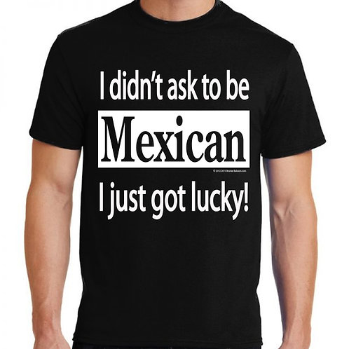I Didn't Ask To Be Mexican, I Just Got Lucky!