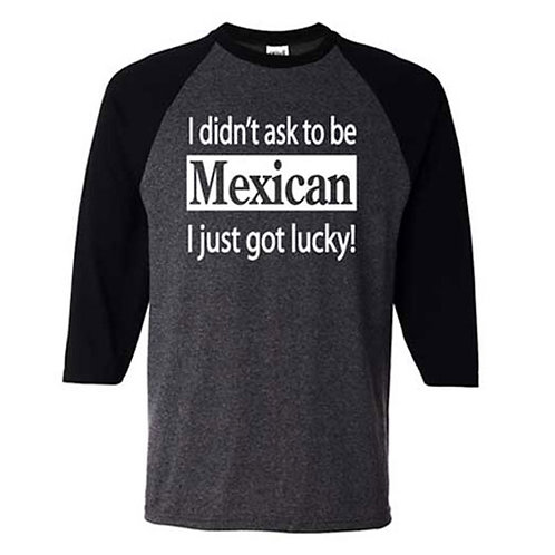 I Didn't Ask To Be Mexican, I Just Got Lucky