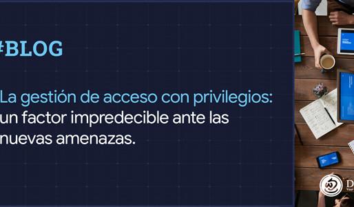 La gestión de accesos con privilegios: un factor impredecible ante las nuevas amenazas