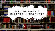 My Children's Impactful Teachers