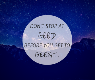 Don't Stop at Good Before You Get to Great