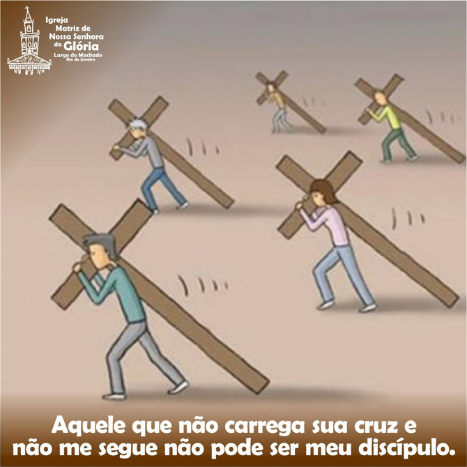 Aquele que não carrega sua cruz e não me segue não pode ser meu discípulo. (Lc 14,27)