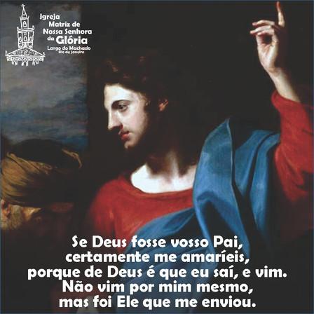 """""""Se Deus fosse vosso Pai, certamente me amaríeis, porque de Deus é que eu saí, e vim."""