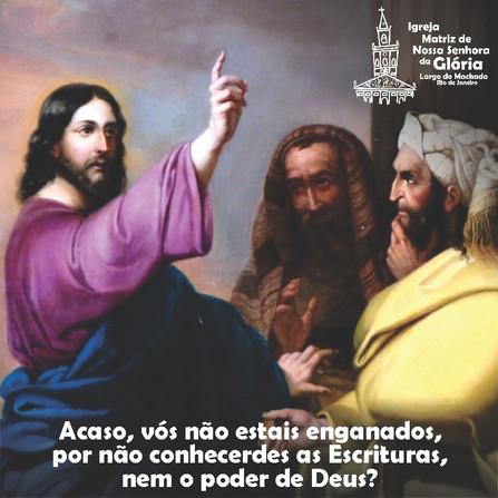 Acaso, vós não estais enganados, por não conhecerdes as Escrituras, nem o poder de Deus? Mc 12,24