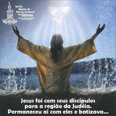 """""""Jesus foi com seus discípulos para a região da Judéia. Permaneceu aí com eles e batizava."""" Jo 3,22"""
