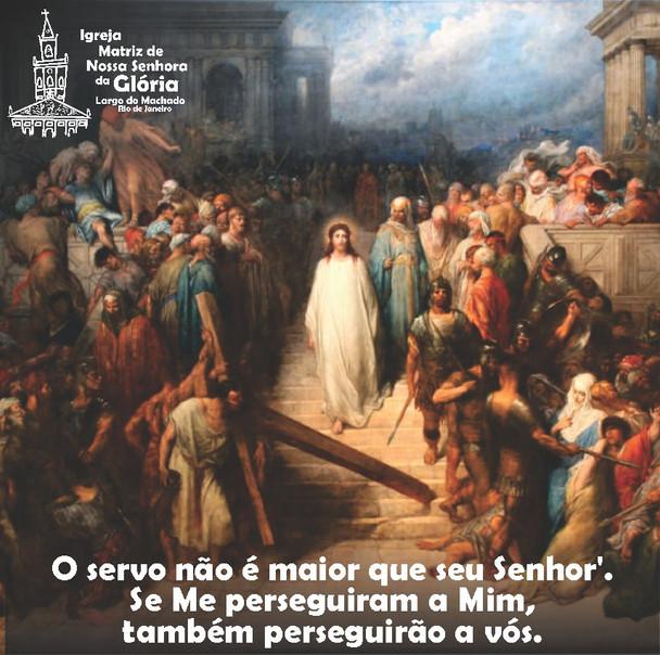 'O servo não é maior que seu Senhor'. Se Me perseguiram a Mim, também perseguirão a vós. Jo 15,20