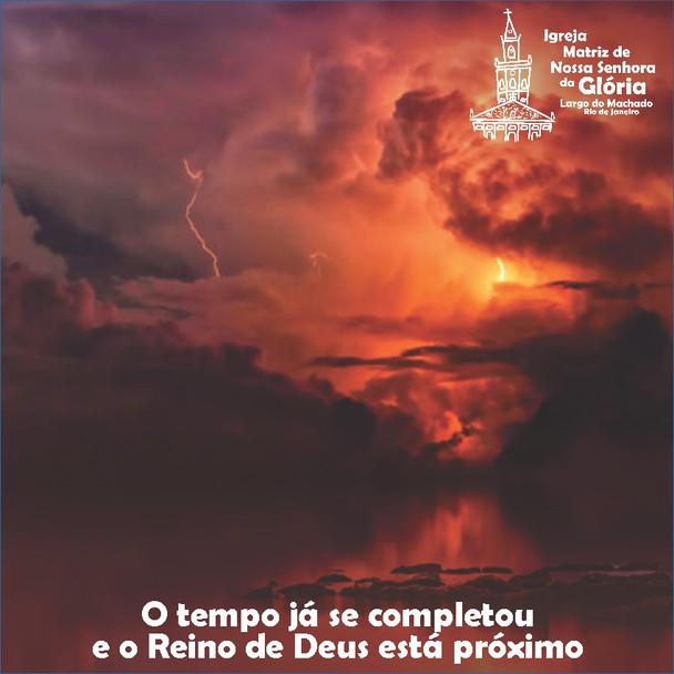 """""""O tempo já se completou e o Reino de Deus está próximo."""" Mc 1,15"""