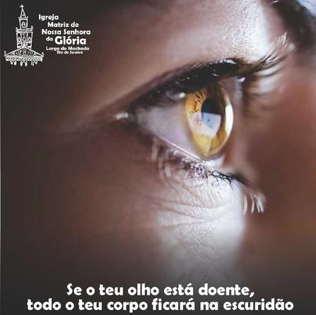 Se o teu olho está doente, todo o teu corpo ficará na escuridão. Mt 6,23