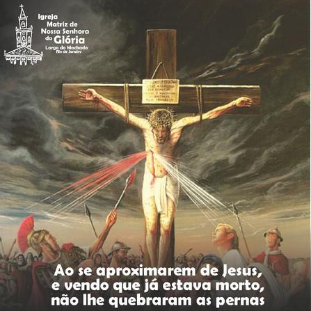 Ao se aproximarem de Jesus, e vendo que já estava morto,não lhe quebraram as pernas. Jo 19,33