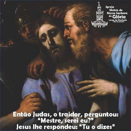 """Então Judas, o traidor, perguntou: """"Mestre, serei eu?"""" Jesus lhe respondeu: """"Tu o dizes"""". Mt 26,35"""