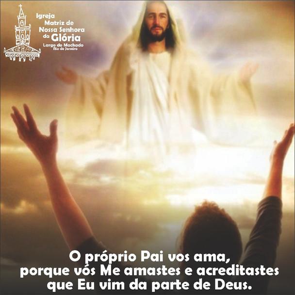 O próprio Pai vos ama, porque vós Me amastes e acreditastes que Eu vim da parte de Deus. Jo 16,27