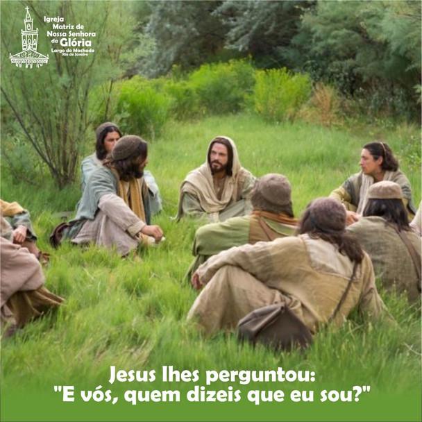 """Jesus lhes perguntou: """"E vós, quem dizeis que eu sou?"""" (Mt 16,15)"""