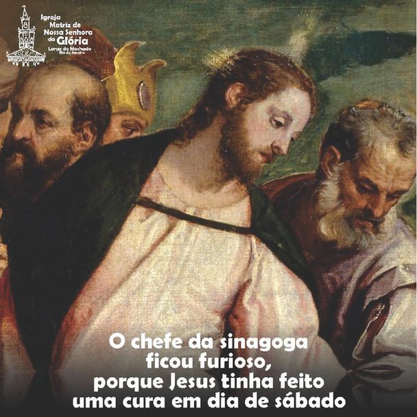 """""""O chefe da sinagoga ficou furioso, porque Jesus tinha feito uma cura em dia de sábado."""" Lc 13,14"""