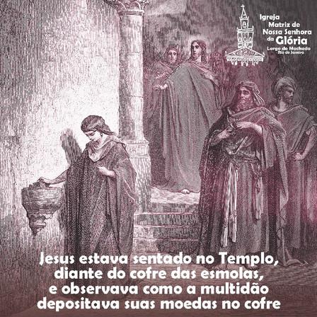 Jesus estava sentado no Templo, diante do cofre das esmolas, e observava