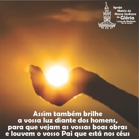 Assim também brilhe a vossa luz diante dos homens, para que vejam as vossas boas obras