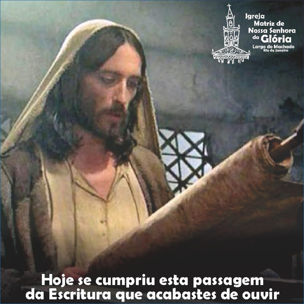 'Hoje se cumpriu esta passagem da Escritura que acabastes de ouvir.' Lc 4,21