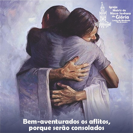Bem-aventurados os aflitos, porque serão consolados. Mt 5,4