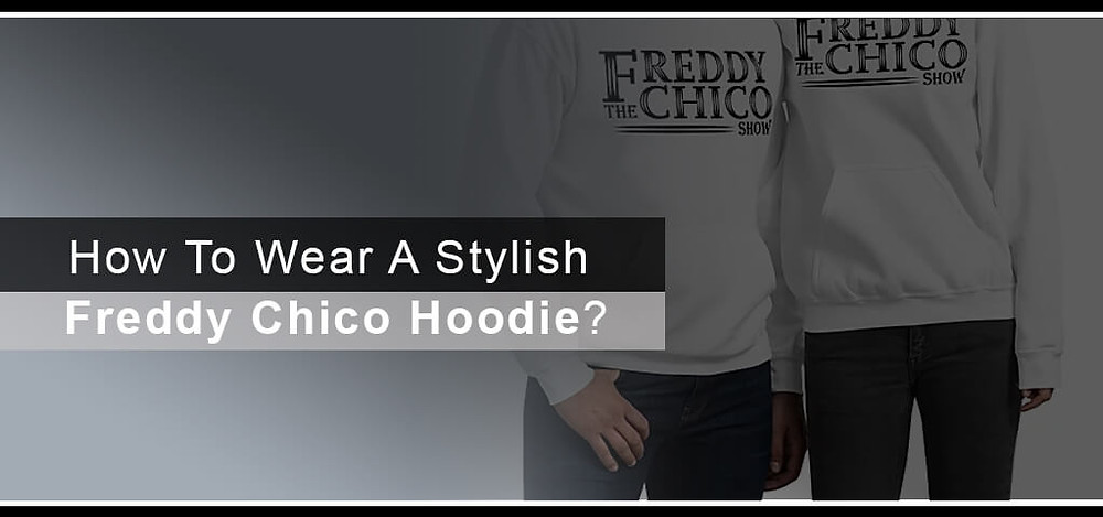 How To Wear A Stylish Freddy Chico Hoodie
