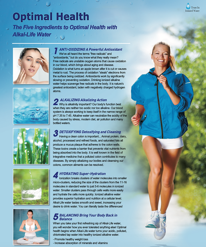 Alkal-Life Water= optimal health- The five ingredients to optimal health with alkal-life water- anti oxidizing a powerful antioxidant- Alkalizing action- Detoxifying and cleaning= hydrating super hydration- balancing bring your body back in balance for optimal health