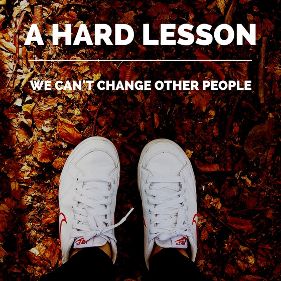 A Hard Lesson - We can't change other people.