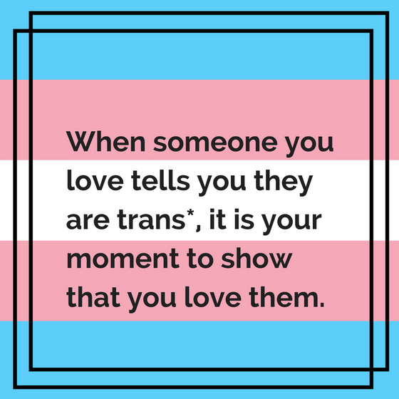 When someone you love tells you they are trans*, it is your moment to show that you love them.