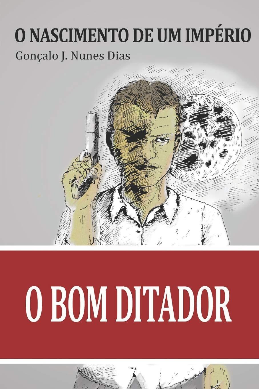 O Bom Ditador I – O Nascimento de um Império de Gonçalo J. Nunes Dias