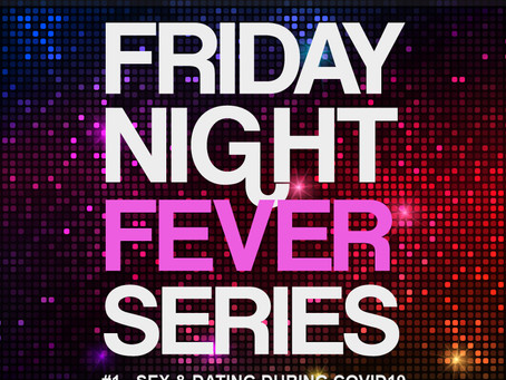 Sex & Dating during COVID19 - Episode 1 of the Friday Night Fever Series