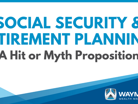 Social Security & Retirement Planning: A Hit or Myth Proposition