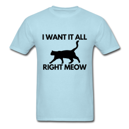 I Want It All Right Meow T-Shirt