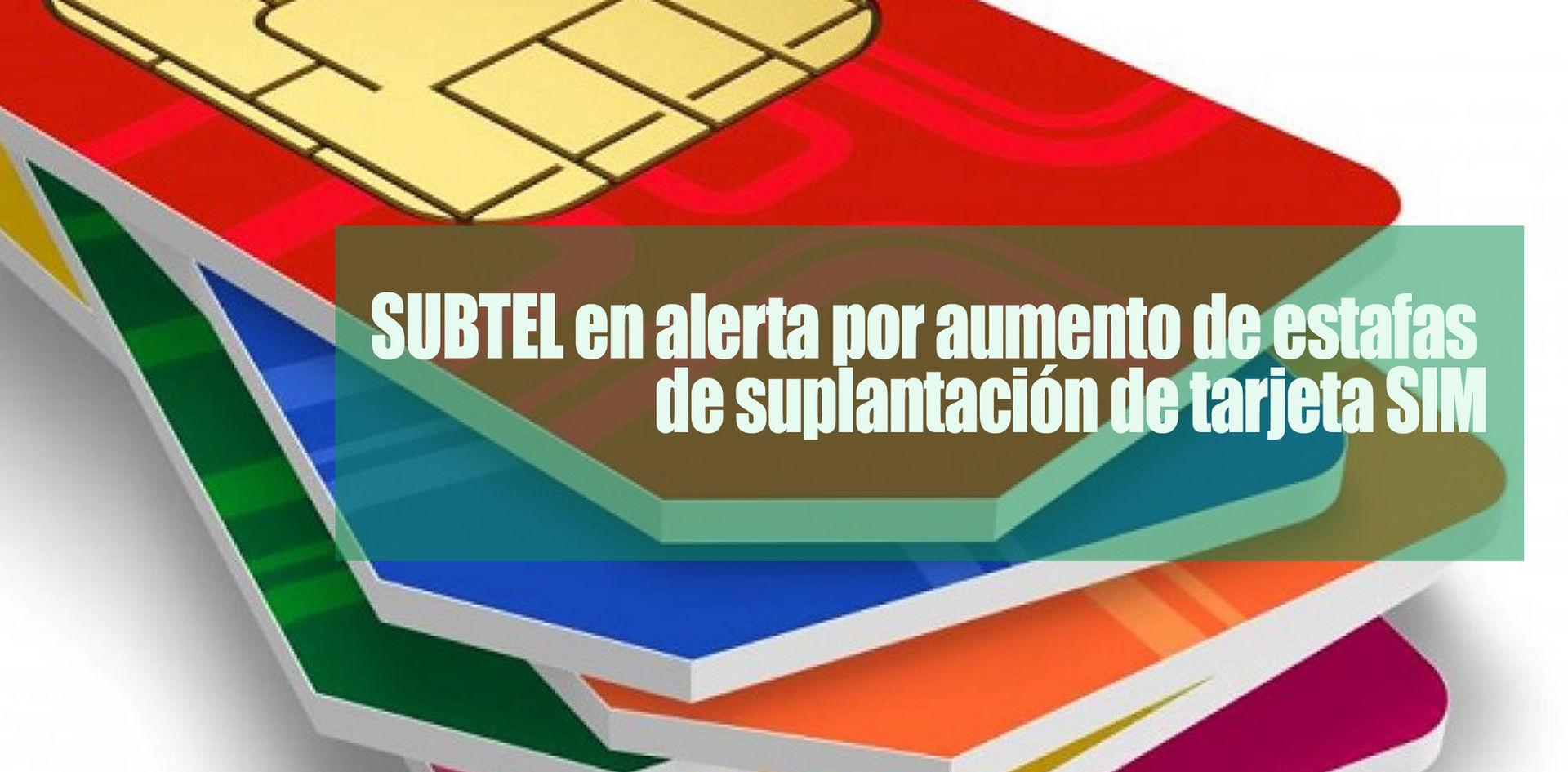 SUBTEL en alerta por aumento de estafas de suplantación de tarjeta SIM
