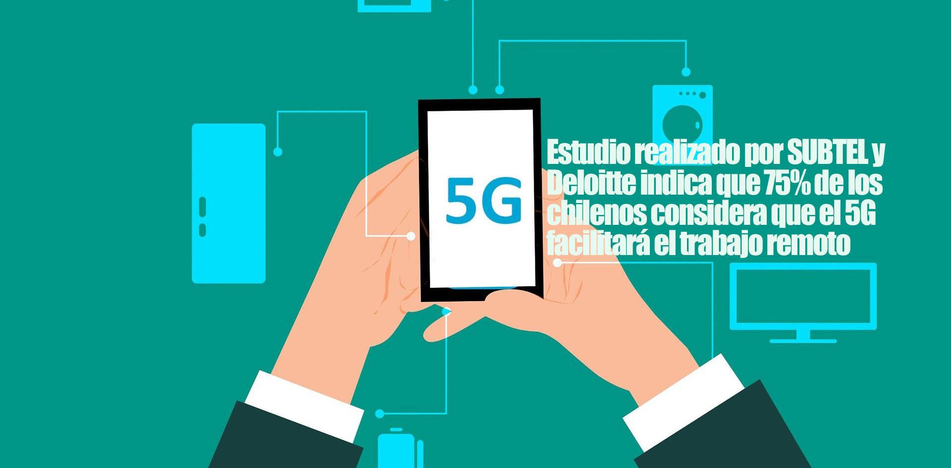 Estudio realizado por SUBTEL y Deloitte indica que 75% de los chilenos considera que el 5G facilitará el trabajo remoto